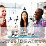 語学留学「英語が話せる国際人になりたい」